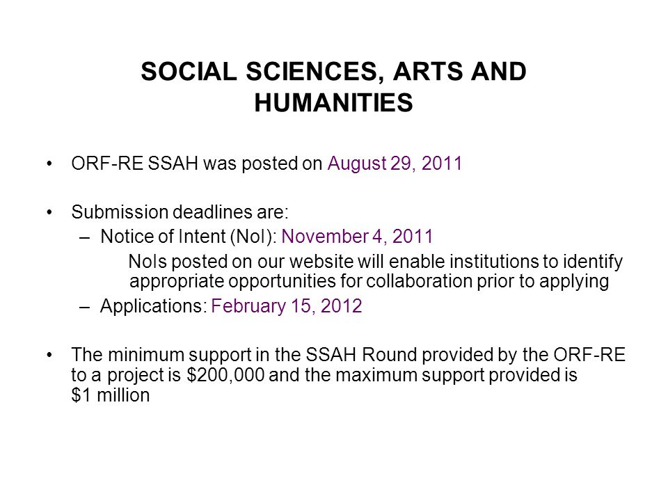 SOCIAL SCIENCES, ARTS AND HUMANITIES ORF-RE SSAH was posted on August 29, 2011 Submission deadlines are: –Notice of Intent (NoI): November 4, 2011 NoIs posted on our website will enable institutions to identify appropriate opportunities for collaboration prior to applying –Applications: February 15, 2012 The minimum support in the SSAH Round provided by the ORF-RE to a project is $200,000 and the maximum support provided is $1 million