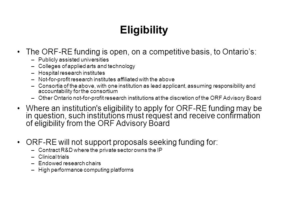 Eligibility The ORF-RE funding is open, on a competitive basis, to Ontario's: –Publicly assisted universities –Colleges of applied arts and technology –Hospital research institutes –Not-for-profit research institutes affiliated with the above –Consortia of the above, with one institution as lead applicant, assuming responsibility and accountability for the consortium –Other Ontario not-for-profit research institutions at the discretion of the ORF Advisory Board Where an institution s eligibility to apply for ORF-RE funding may be in question, such institutions must request and receive confirmation of eligibility from the ORF Advisory Board ORF-RE will not support proposals seeking funding for: –Contract R&D where the private sector owns the IP –Clinical trials –Endowed research chairs –High performance computing platforms
