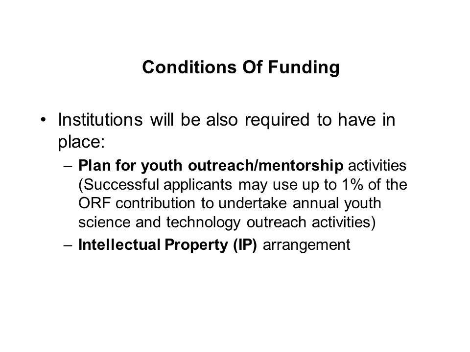 Conditions Of Funding Institutions will be also required to have in place: –Plan for youth outreach/mentorship activities (Successful applicants may use up to 1% of the ORF contribution to undertake annual youth science and technology outreach activities) –Intellectual Property (IP) arrangement