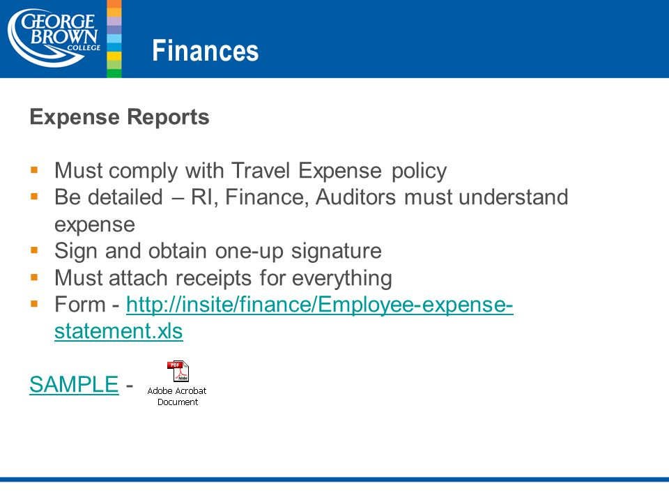 Finances Expense Reports  Must comply with Travel Expense policy  Be detailed – RI, Finance, Auditors must understand expense  Sign and obtain one-up signature  Must attach receipts for everything  Form - http://insite/finance/Employee-expense- statement.xlshttp://insite/finance/Employee-expense- statement.xls SAMPLESAMPLE -