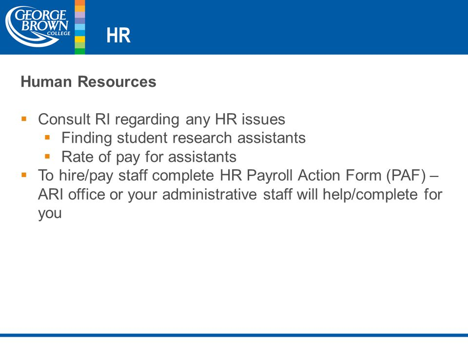 HR Human Resources  Consult RI regarding any HR issues  Finding student research assistants  Rate of pay for assistants  To hire/pay staff complete HR Payroll Action Form (PAF) – ARI office or your administrative staff will help/complete for you