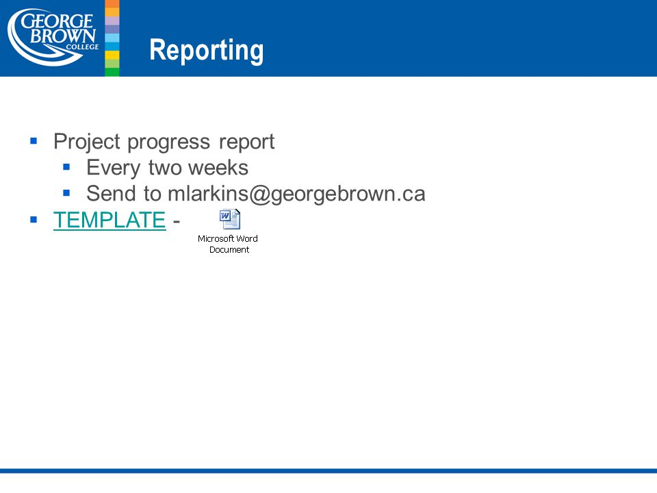 Reporting  Project progress report  Every two weeks  Send to mlarkins@georgebrown.ca  TEMPLATE - TEMPLATE