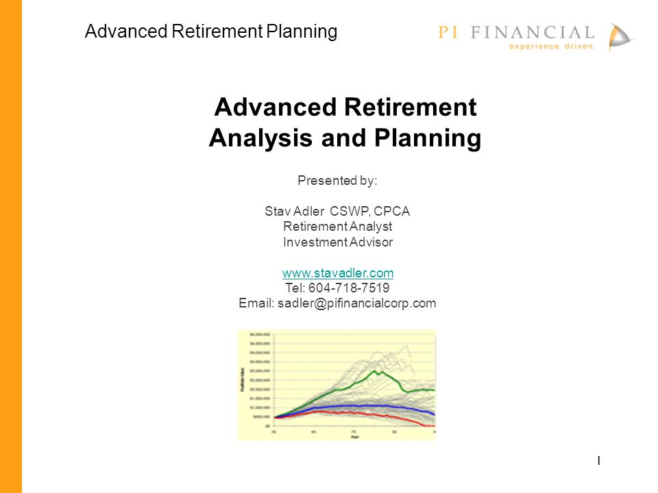 1 Advanced Retirement Analysis and Planning Presented by: Stav Adler CSWP, CPCA Retirement Analyst Investment Advisor www.stavadler.com Tel: 604-718-7519 Email: sadler@pifinancialcorp.com Advanced Retirement Planning