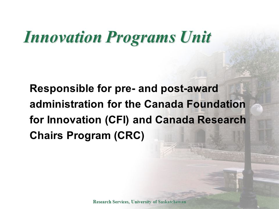 Research Services, University of Saskatchewan Innovation Programs Unit Responsible for pre- and post-award administration for the Canada Foundation for Innovation (CFI) and Canada Research Chairs Program (CRC)