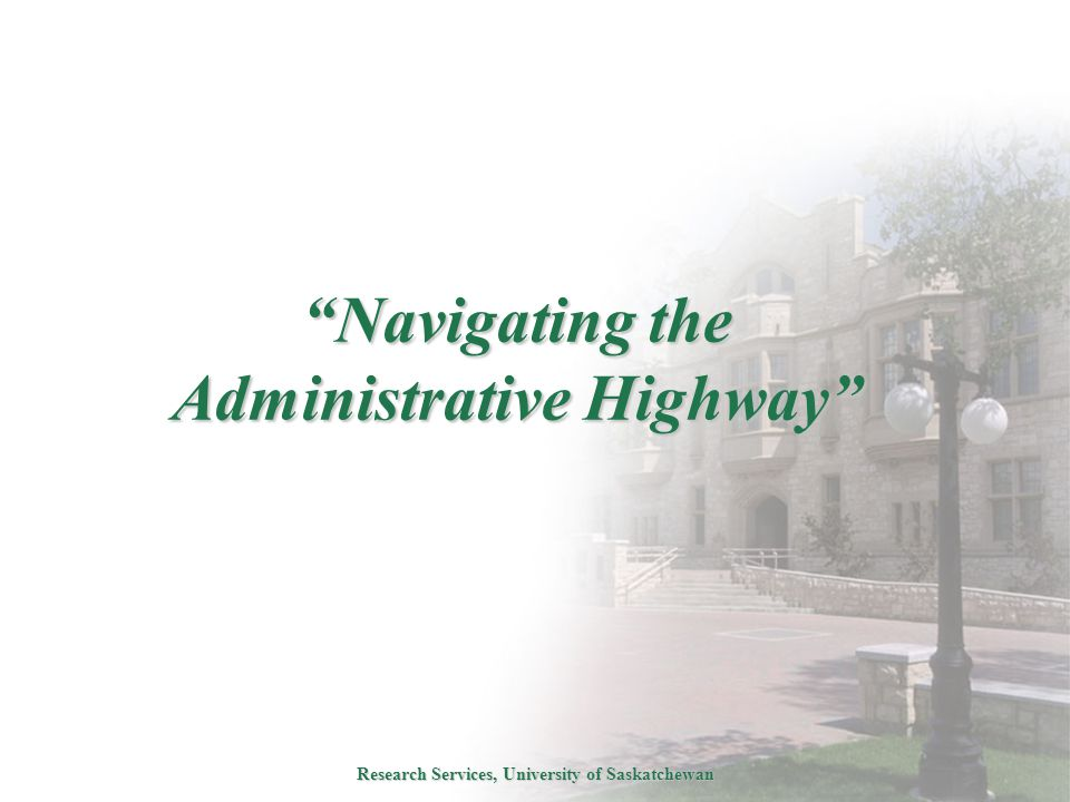 Research Services, University of Saskatchewan Navigating the Administrative Highway