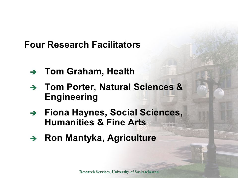 Research Services, University of Saskatchewan  Tom Graham, Health  Tom Porter, Natural Sciences & Engineering  Fiona Haynes, Social Sciences, Humanities & Fine Arts  Ron Mantyka, Agriculture Four Research Facilitators