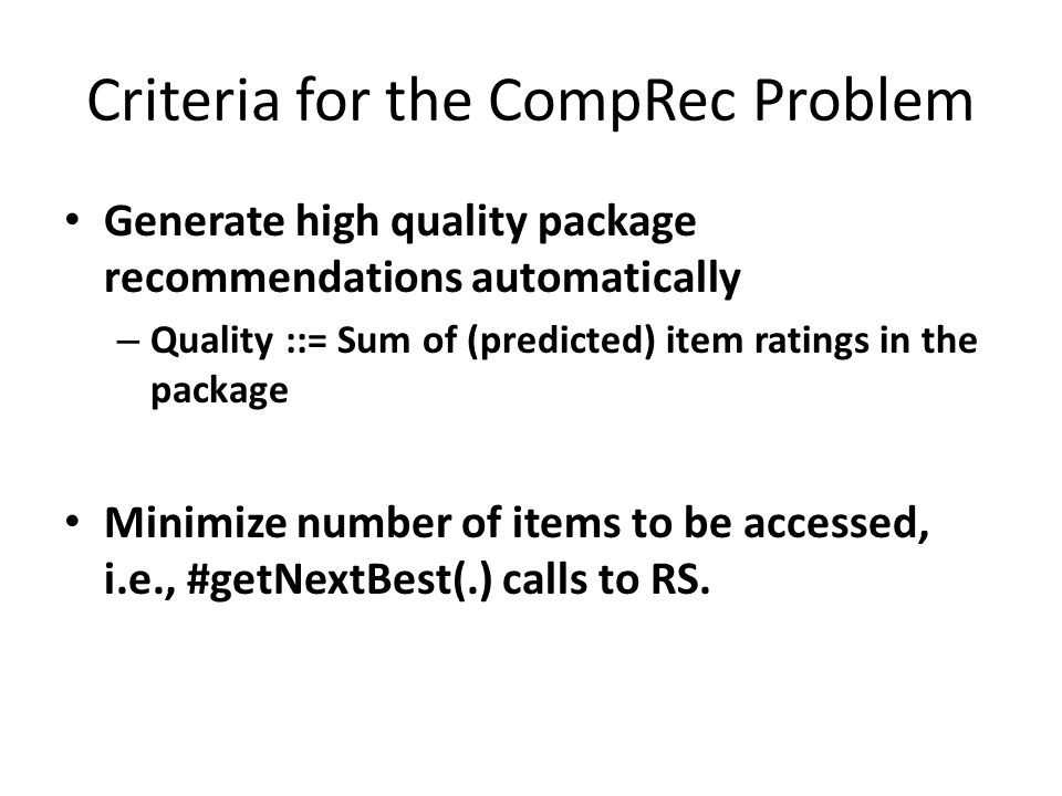 Criteria for the CompRec Problem Generate high quality package recommendations automatically – Quality ::= Sum of (predicted) item ratings in the package Minimize number of items to be accessed, i.e., #getNextBest(.) calls to RS.