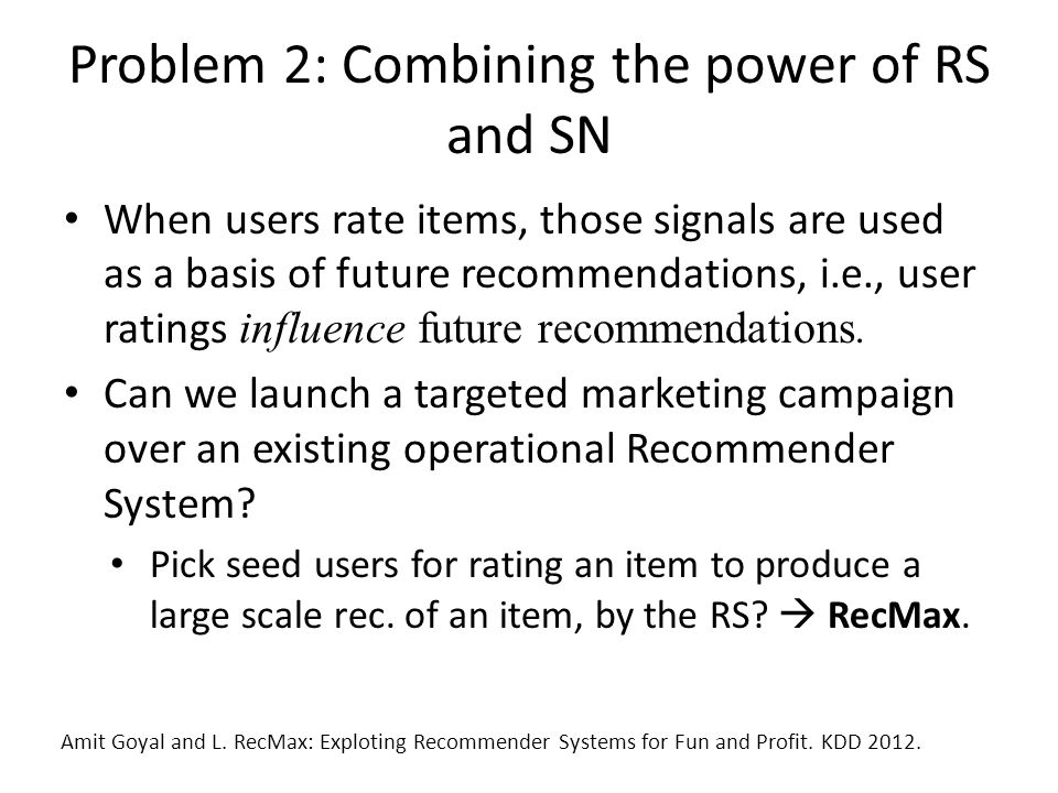 Problem 2: Combining the power of RS and SN When users rate items, those signals are used as a basis of future recommendations, i.e., user ratings influence future recommendations.