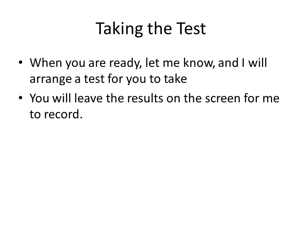 Taking the Test When you are ready, let me know, and I will arrange a test for you to take You will leave the results on the screen for me to record.