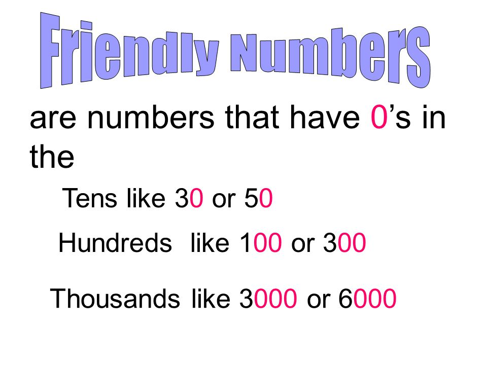 are numbers that have 0's in the Tens like 30 or 50 Hundreds like 100 or 300 Thousands like 3000 or 6000