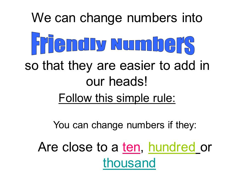 We can change numbers into so that they are easier to add in our heads.