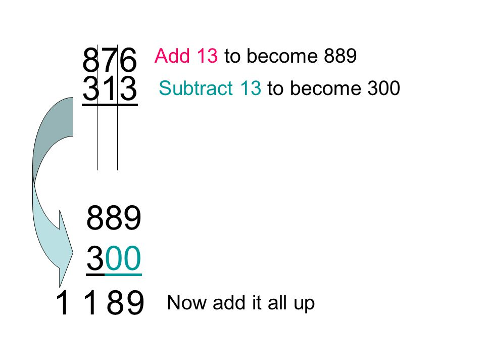 876 313 Add 13 to become 889 Subtract 13 to become 300 Now add it all up 889 300 1 89