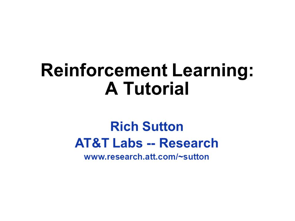 Reinforcement Learning: A Tutorial Rich Sutton AT&T Labs -- Research www.research.att.com/~sutton