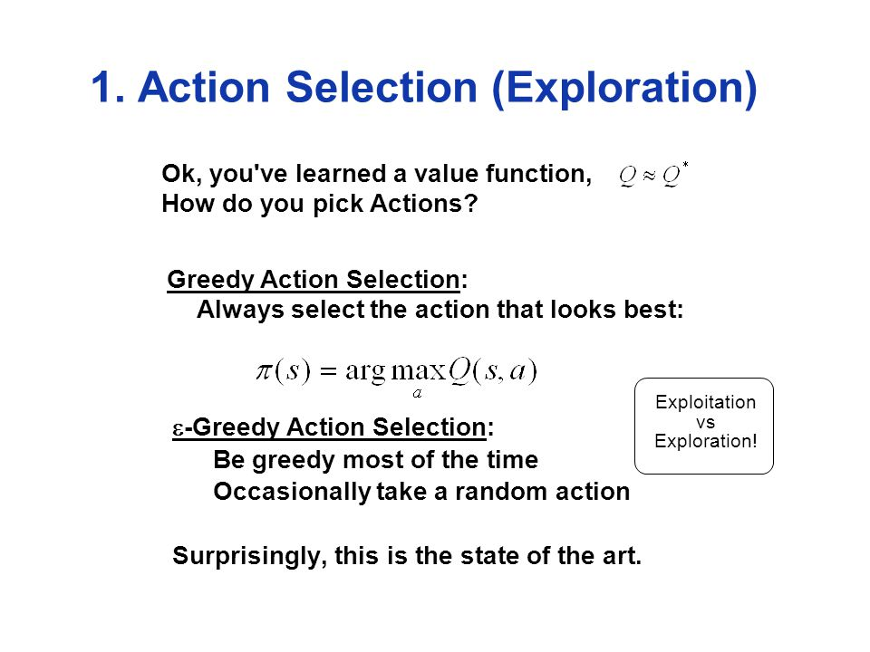 1. Action Selection (Exploration) Ok, you ve learned a value function, How do you pick Actions.