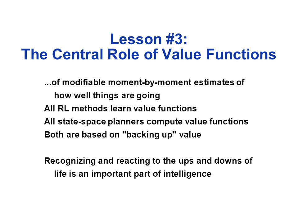 Lesson #3: The Central Role of Value Functions...of modifiable moment-by-moment estimates of how well things are going All RL methods learn value functions All state-space planners compute value functions Both are based on backing up value Recognizing and reacting to the ups and downs of life is an important part of intelligence