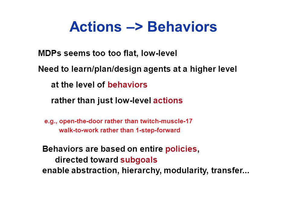 Actions –> Behaviors MDPs seems too too flat, low-level Need to learn/plan/design agents at a higher level at the level of behaviors rather than just low-level actions e.g., open-the-door rather than twitch-muscle-17 walk-to-work rather than 1-step-forward Behaviors are based on entire policies, directed toward subgoals enable abstraction, hierarchy, modularity, transfer...