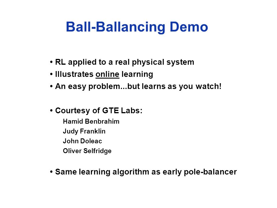Ball-Ballancing Demo RL applied to a real physical system Illustrates online learning An easy problem...but learns as you watch.