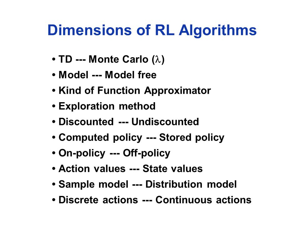 Dimensions of RL Algorithms TD --- Monte Carlo ( ) Model --- Model free Kind of Function Approximator Exploration method Discounted --- Undiscounted Computed policy --- Stored policy On-policy --- Off-policy Action values --- State values Sample model --- Distribution model Discrete actions --- Continuous actions