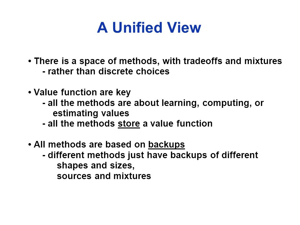 A Unified View There is a space of methods, with tradeoffs and mixtures - rather than discrete choices Value function are key - all the methods are about learning, computing, or estimating values - all the methods store a value function All methods are based on backups - different methods just have backups of different shapes and sizes, sources and mixtures