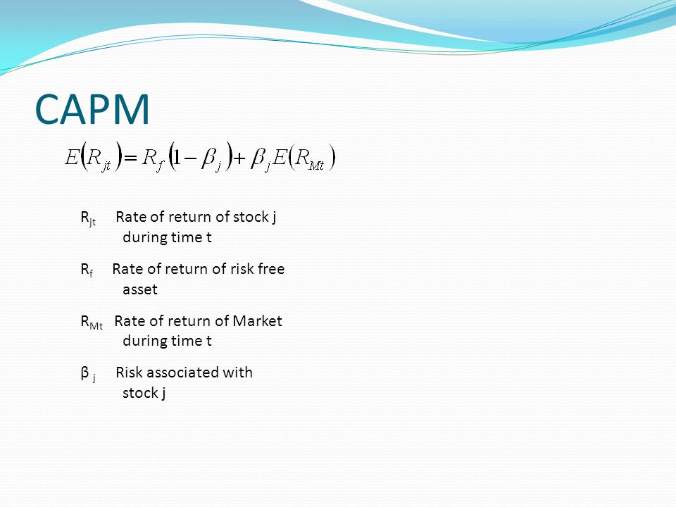 CAPM R jt Rate of return of stock j during time t R f Rate of return of risk free asset R Mt Rate of return of Market during time t β j Risk associated with stock j
