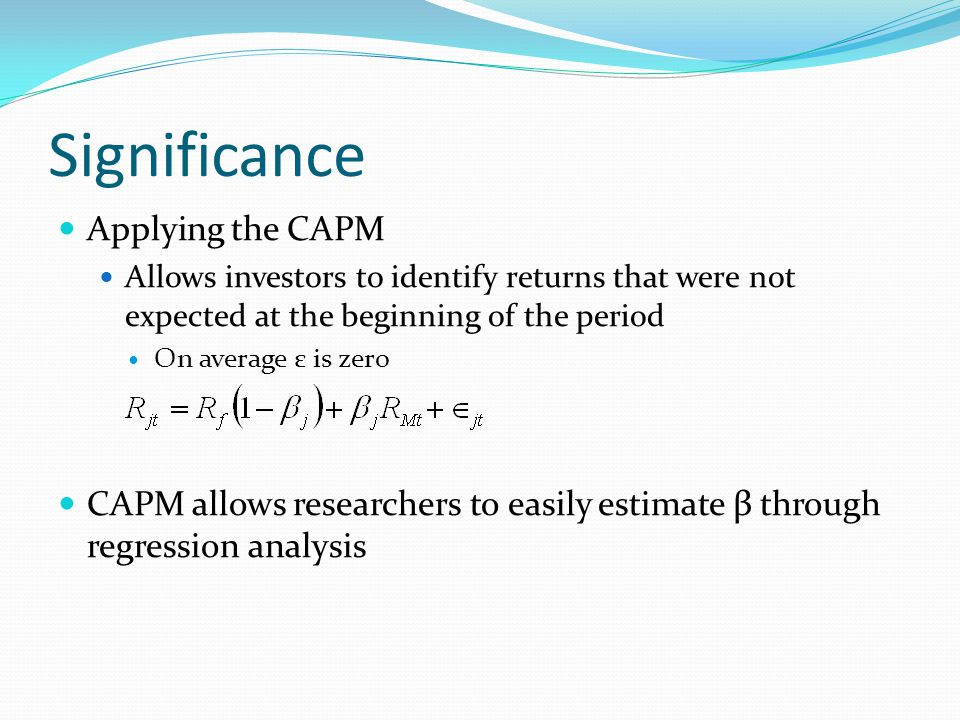 Significance Applying the CAPM Allows investors to identify returns that were not expected at the beginning of the period On average ε is zero CAPM allows researchers to easily estimate β through regression analysis