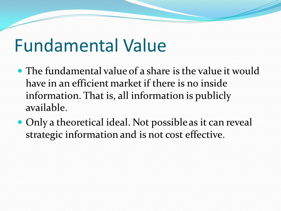 Fundamental Value The fundamental value of a share is the value it would have in an efficient market if there is no inside information.