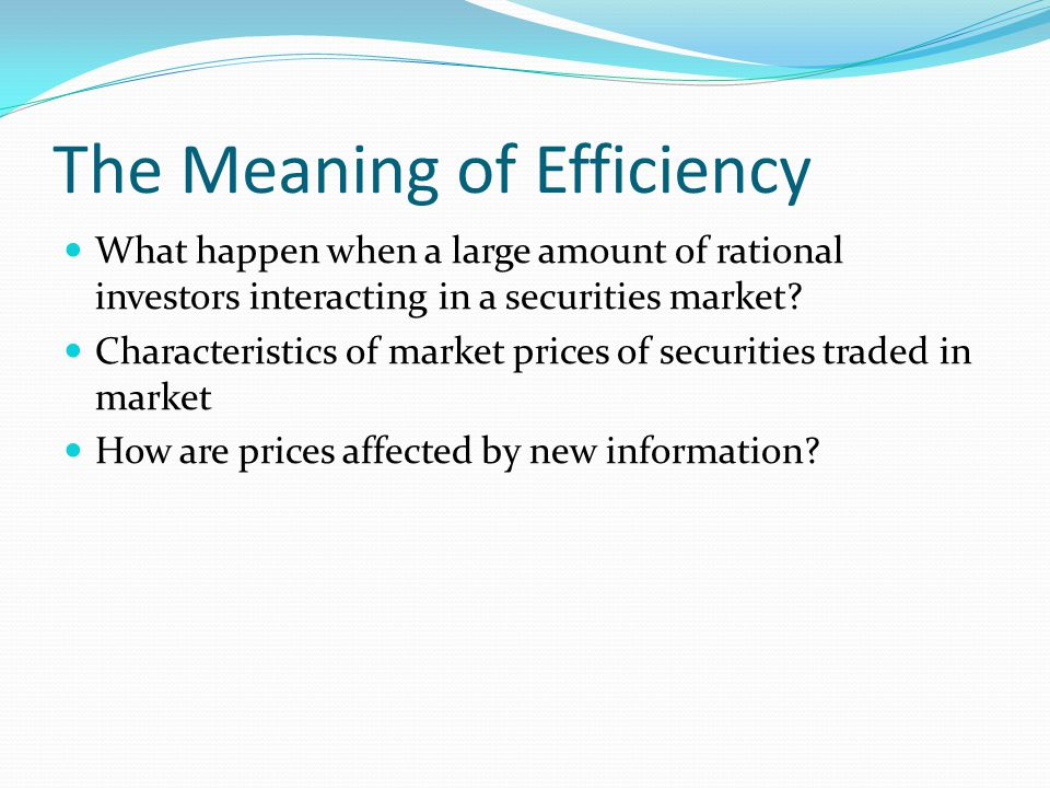 The Meaning of Efficiency What happen when a large amount of rational investors interacting in a securities market.