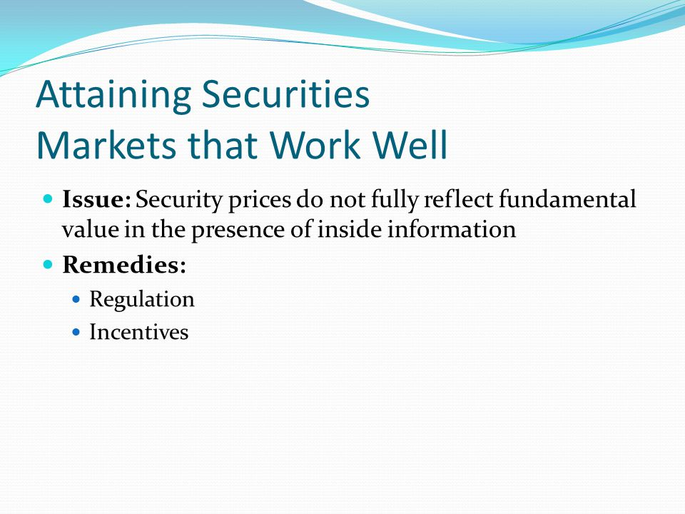 Attaining Securities Markets that Work Well Issue: Security prices do not fully reflect fundamental value in the presence of inside information Remedies: Regulation Incentives