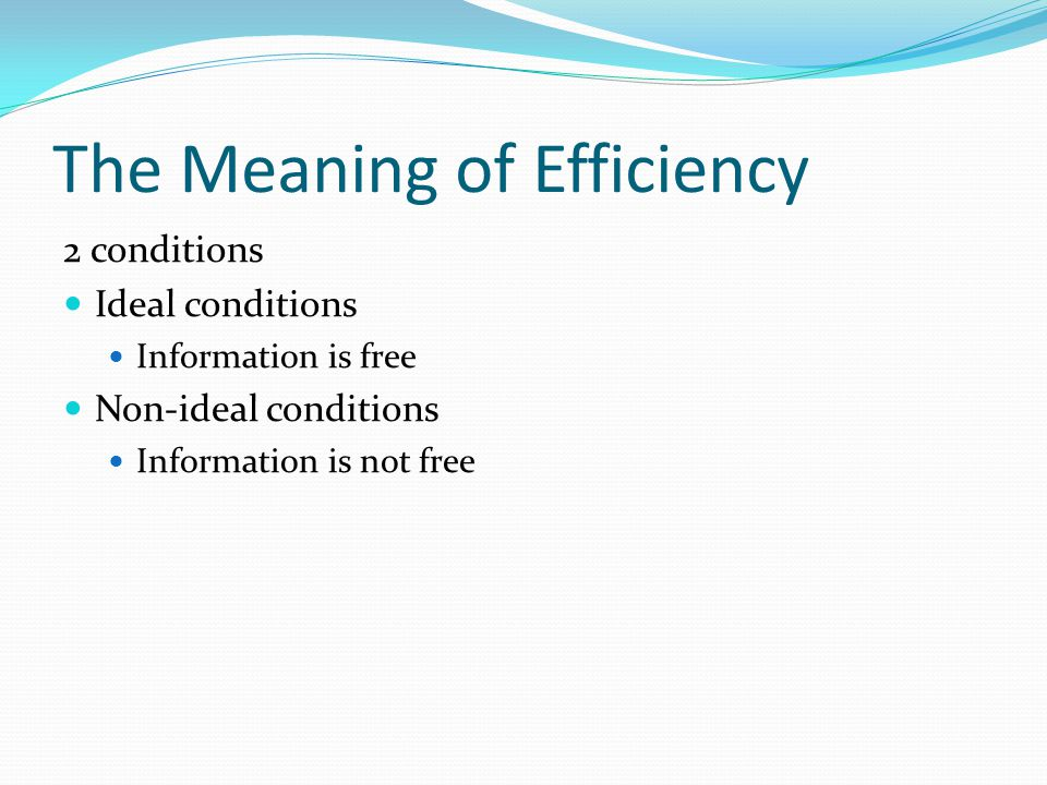 The Meaning of Efficiency 2 conditions Ideal conditions Information is free Non-ideal conditions Information is not free
