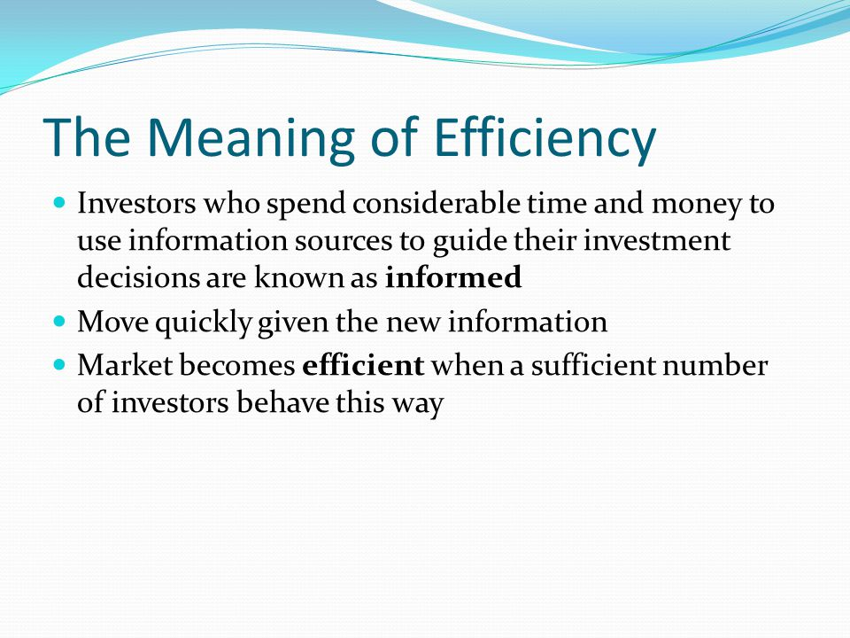 The Meaning of Efficiency Investors who spend considerable time and money to use information sources to guide their investment decisions are known as informed Move quickly given the new information Market becomes efficient when a sufficient number of investors behave this way