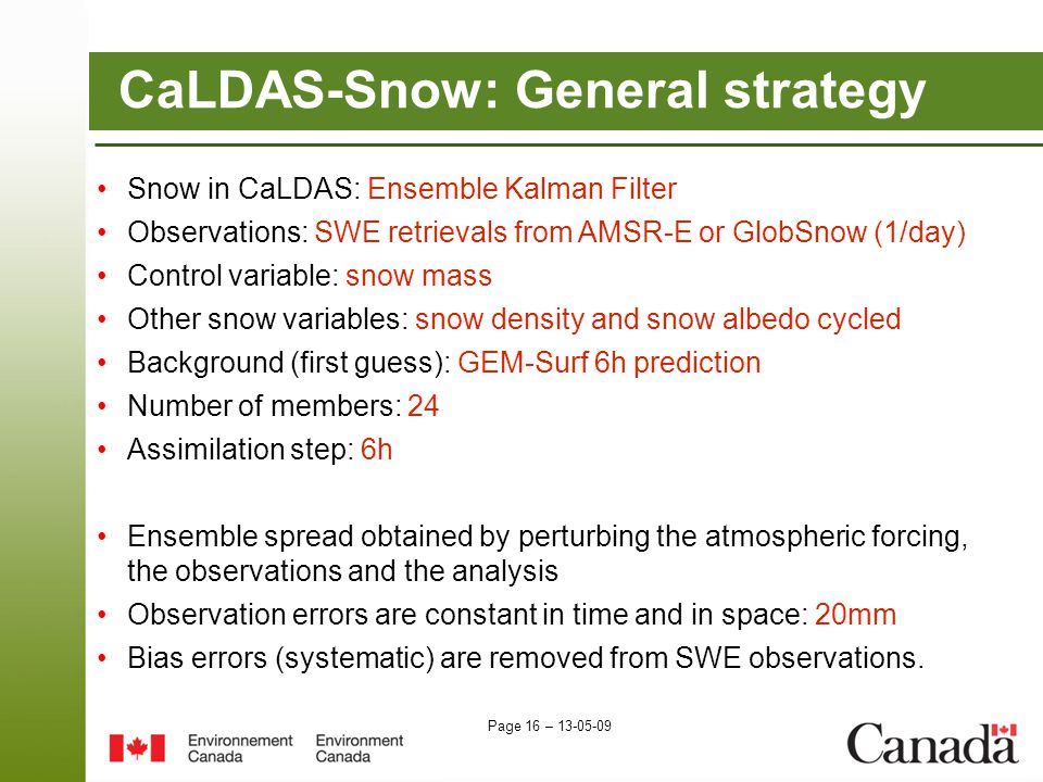 Page 16 – 13-05-09 CaLDAS-Snow: General strategy Snow in CaLDAS: Ensemble Kalman Filter Observations: SWE retrievals from AMSR-E or GlobSnow (1/day) Control variable: snow mass Other snow variables: snow density and snow albedo cycled Background (first guess): GEM-Surf 6h prediction Number of members: 24 Assimilation step: 6h Ensemble spread obtained by perturbing the atmospheric forcing, the observations and the analysis Observation errors are constant in time and in space: 20mm Bias errors (systematic) are removed from SWE observations.