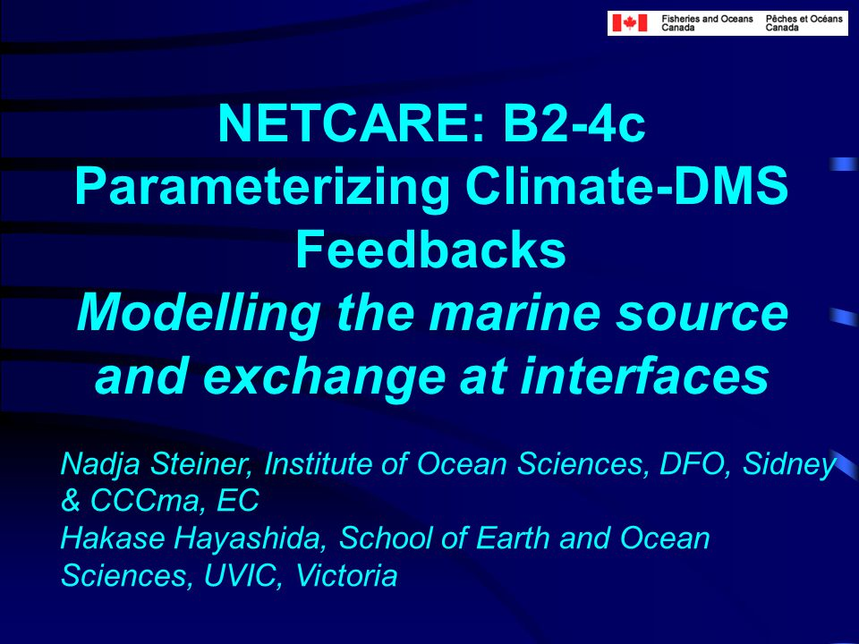 NETCARE: B2-4c Parameterizing Climate-DMS Feedbacks Modelling the marine source and exchange at interfaces Nadja Steiner, Institute of Ocean Sciences, DFO, Sidney & CCCma, EC Hakase Hayashida, School of Earth and Ocean Sciences, UVIC, Victoria
