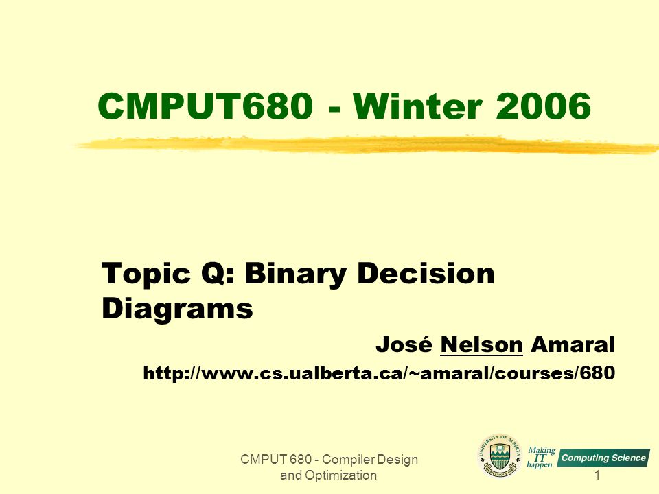 CMPUT 680 - Compiler Design and Optimization1 CMPUT680 - Winter 2006 Topic Q: Binary Decision Diagrams José Nelson Amaral http://www.cs.ualberta.ca/~amaral/courses/680