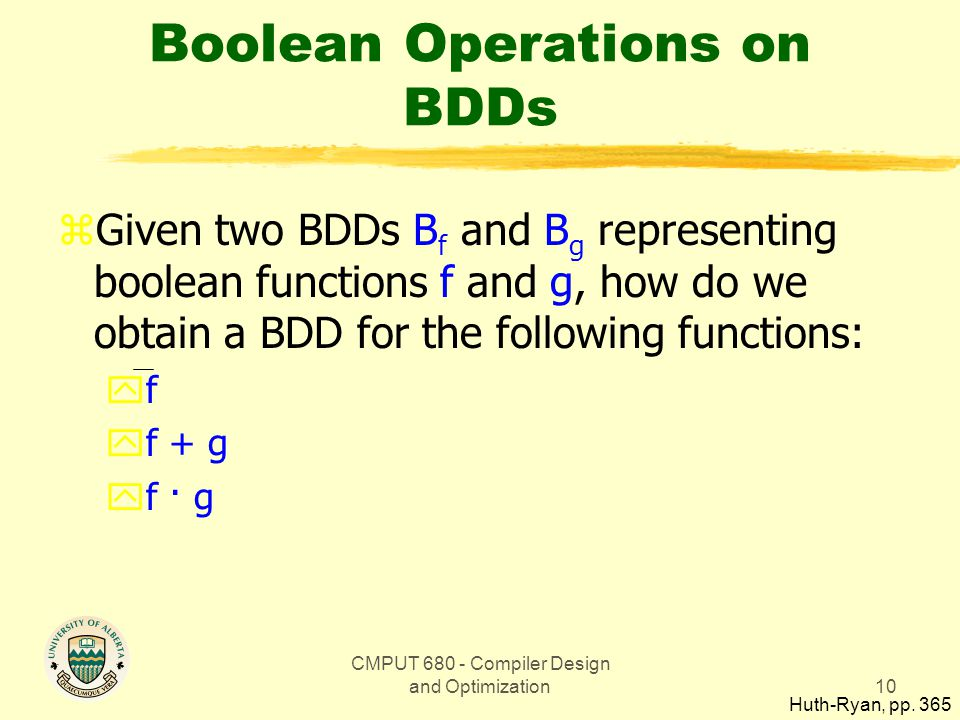 CMPUT 680 - Compiler Design and Optimization10 Boolean Operations on BDDs zGiven two BDDs B f and B g representing boolean functions f and g, how do we obtain a BDD for the following functions: yf yf + g yf · g Huth-Ryan, pp.
