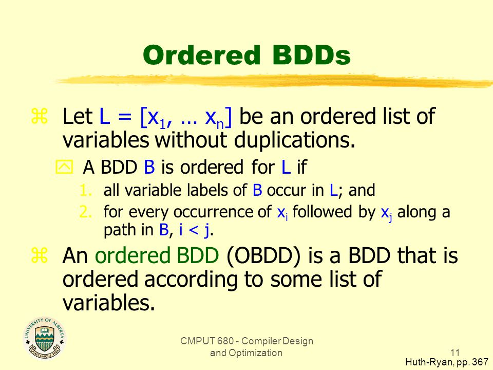 CMPUT 680 - Compiler Design and Optimization11 Ordered BDDs zLet L = [x 1, … x n ] be an ordered list of variables without duplications.