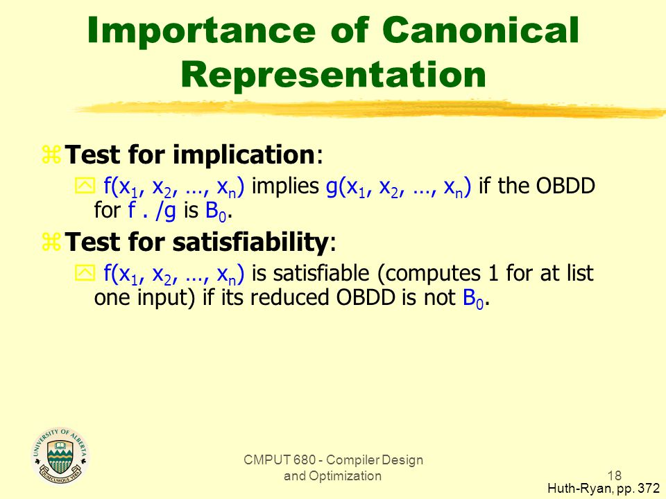 CMPUT 680 - Compiler Design and Optimization18 Importance of Canonical Representation zTest for implication: y f(x 1, x 2, …, x n ) implies g(x 1, x 2, …, x n ) if the OBDD for f.