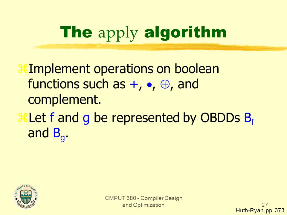 CMPUT 680 - Compiler Design and Optimization27 The apply algorithm zImplement operations on boolean functions such as +, , , and complement.