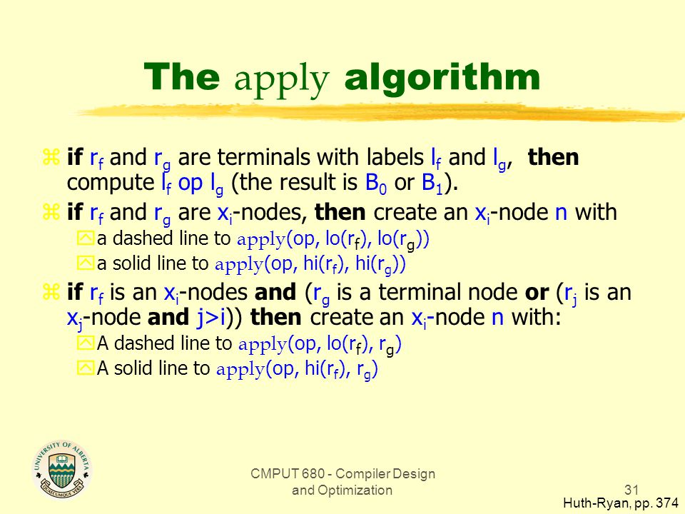 CMPUT 680 - Compiler Design and Optimization31 The apply algorithm zif r f and r g are terminals with labels l f and l g, then compute l f op l g (the result is B 0 or B 1 ).