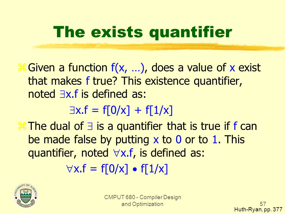 CMPUT 680 - Compiler Design and Optimization57 The exists quantifier zGiven a function f(x, …), does a value of x exist that makes f true.