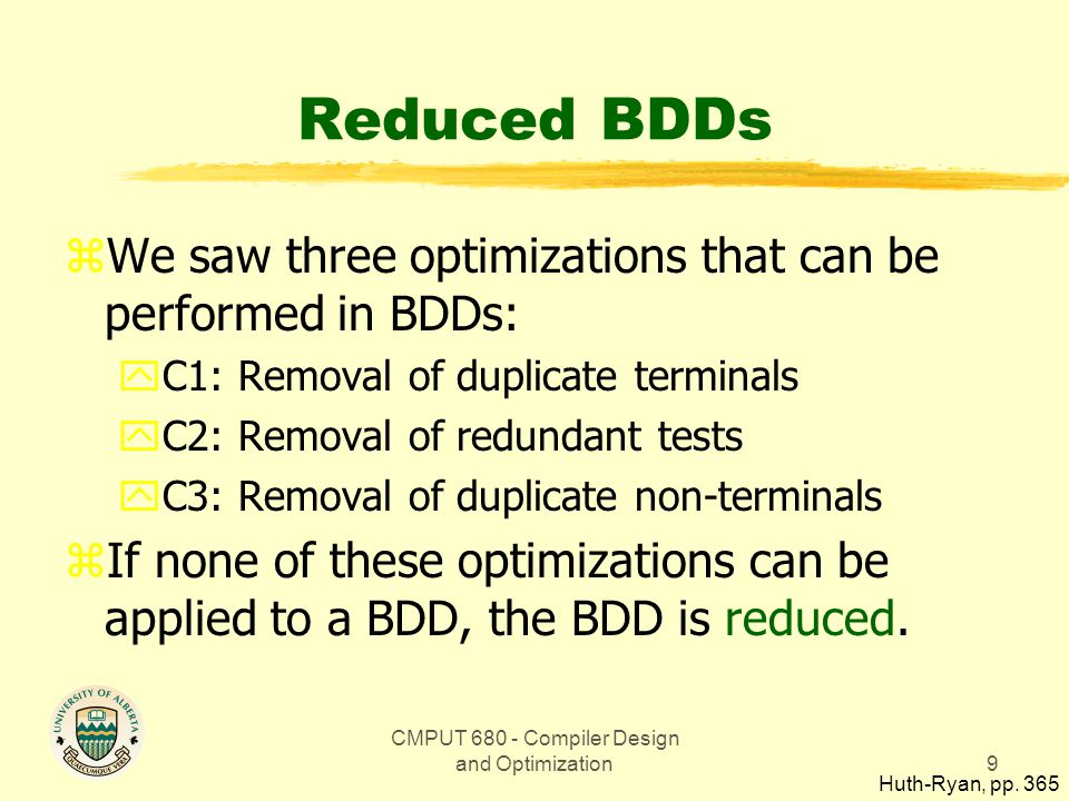 CMPUT 680 - Compiler Design and Optimization9 Reduced BDDs zWe saw three optimizations that can be performed in BDDs: yC1: Removal of duplicate terminals yC2: Removal of redundant tests yC3: Removal of duplicate non-terminals zIf none of these optimizations can be applied to a BDD, the BDD is reduced.