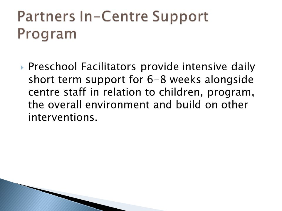  Preschool Facilitators provide intensive daily short term support for 6-8 weeks alongside centre staff in relation to children, program, the overall environment and build on other interventions.