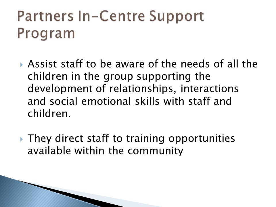  Assist staff to be aware of the needs of all the children in the group supporting the development of relationships, interactions and social emotional skills with staff and children.