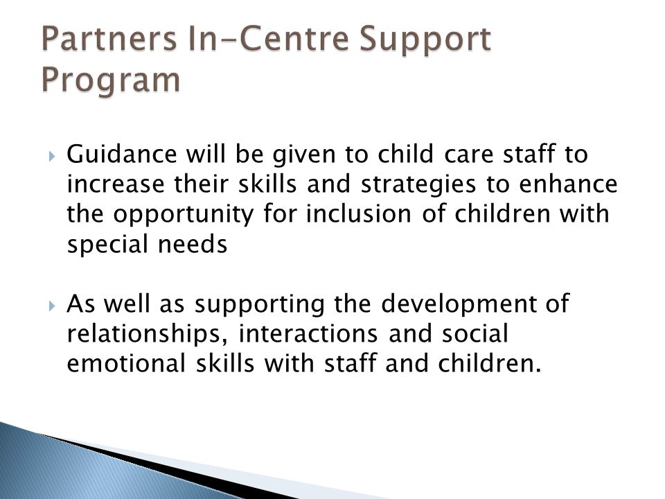  Guidance will be given to child care staff to increase their skills and strategies to enhance the opportunity for inclusion of children with special needs  As well as supporting the development of relationships, interactions and social emotional skills with staff and children.