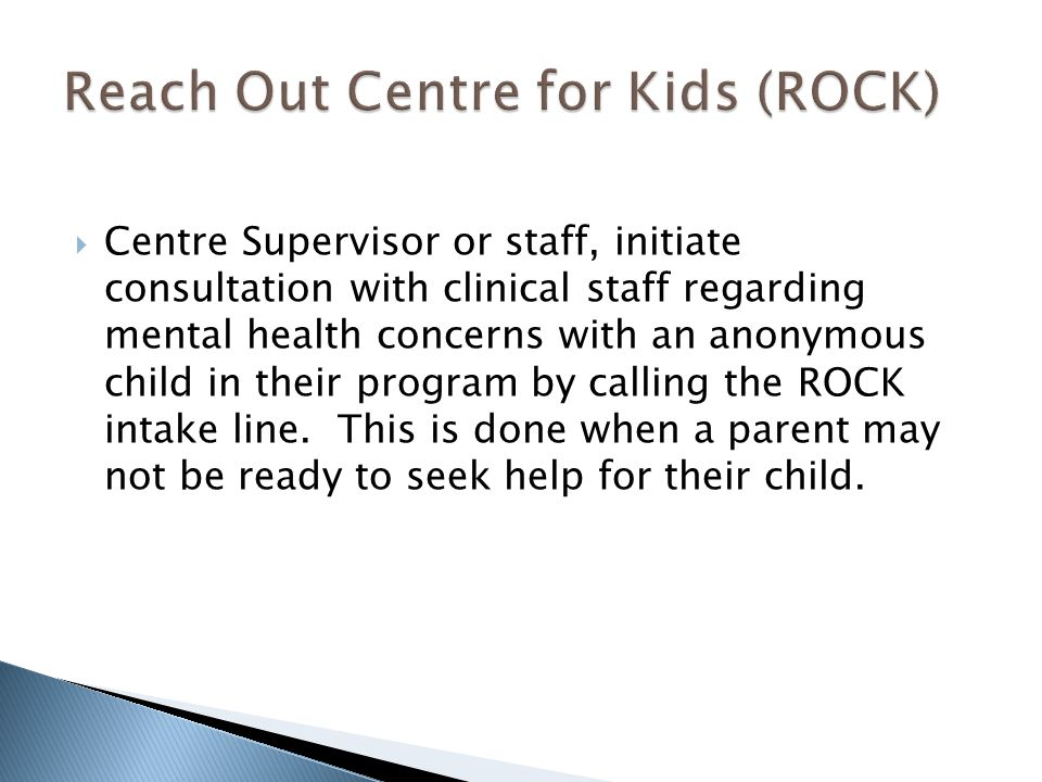  Centre Supervisor or staff, initiate consultation with clinical staff regarding mental health concerns with an anonymous child in their program by calling the ROCK intake line.