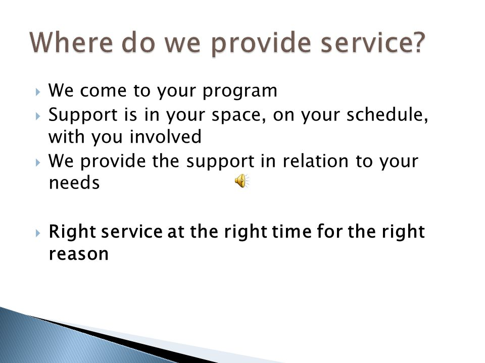  We come to your program  Support is in your space, on your schedule, with you involved  We provide the support in relation to your needs  Right service at the right time for the right reason
