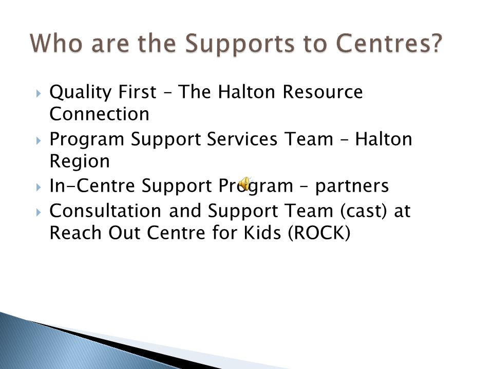  Quality First – The Halton Resource Connection  Program Support Services Team – Halton Region  In-Centre Support Program – partners  Consultation and Support Team (cast) at Reach Out Centre for Kids (ROCK)