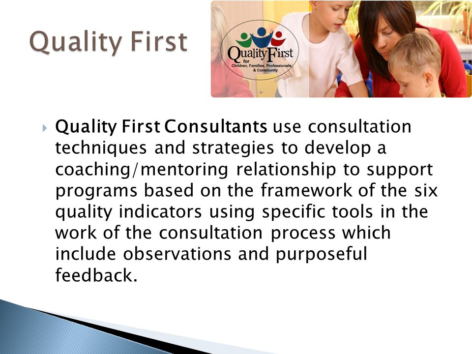  Quality First Consultants use consultation techniques and strategies to develop a coaching/mentoring relationship to support programs based on the framework of the six quality indicators using specific tools in the work of the consultation process which include observations and purposeful feedback.
