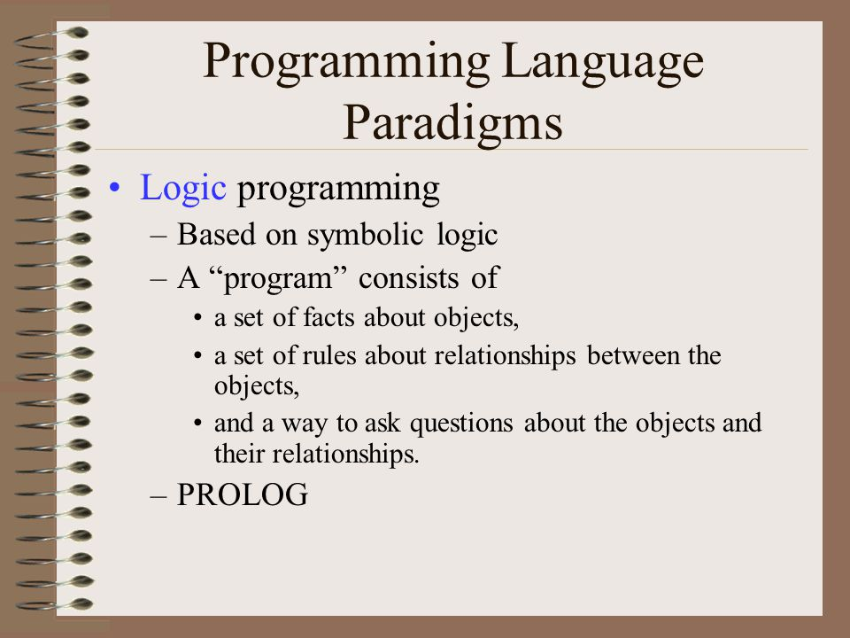Programming Language Paradigms Logic programming –Based on symbolic logic –A program consists of a set of facts about objects, a set of rules about relationships between the objects, and a way to ask questions about the objects and their relationships.