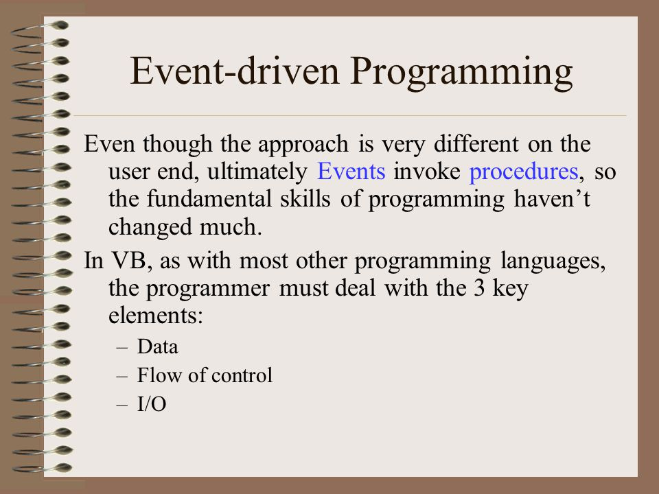 Event-driven Programming Even though the approach is very different on the user end, ultimately Events invoke procedures, so the fundamental skills of programming haven't changed much.