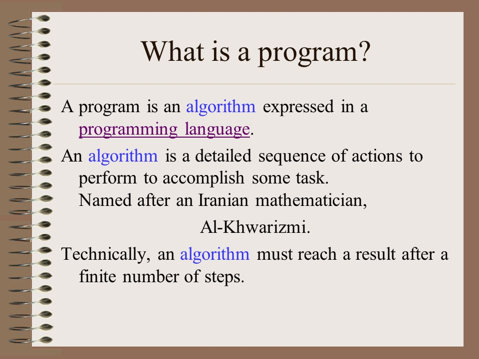 What is a program. A program is an algorithm expressed in a programming language.